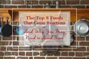 The-Top-8-Foods-that-Cause-Reactions-and-Why-You-May-Need-To-Avoid-Them