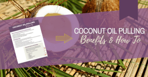 The Benefits of Coconut Oil Pulling with a How To Video and Printable