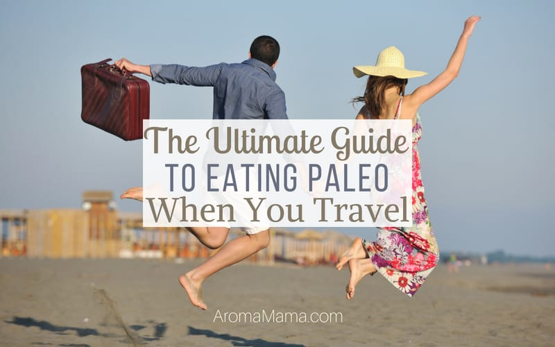 The Ultimate Guide to Eating Paleo When You Travel